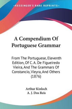 A Compendium of Portuguese Grammar: From the Portuguese, Eleventh Edition, of C.A. de Figueiredo Vieira, and the Grammars of Constancio, Vieyra, an - Arthur Kinloch, A.J. Dos Reis (Editor)