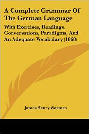 A Complete Grammar Of The German Language - James H. Worman