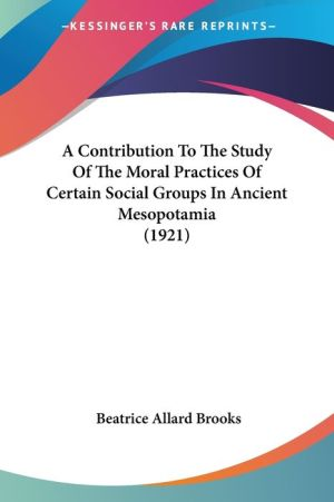 A Contribution to the Study of the Moral Practices of Certain Social Groups in Ancient Mesopotamia (1921) - Beatrice Allard Brooks