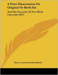A Prize Dissertation on Original or Birth Sin: And the Necessity of New Birth Unto Life (1837) - Henry Constantine Brooksbank