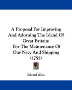 A Proposal for Improving and Adorning the Island of Great Britain: For the Maintenance of Our Navy and Shipping (1755)
