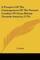 Prospect Of The Consequences Of The Present Conduct Of Great Britain Towards America (1776) - J. Almon