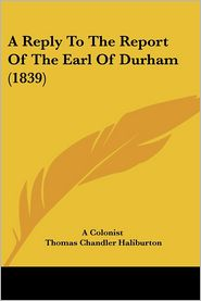 A Reply To The Report Of The Earl Of Durham (1839) - A Colonist, Thomas Chandler Haliburton