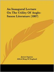 An Inaugural Lecture On The Utility Of Anglo-Saxon Literature (1807) - James Ingram