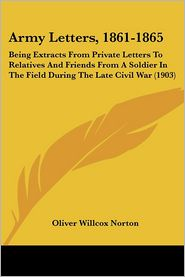 Army Letters, 1861-1865: Being Extracts from Private Letters to Relatives and Friends from a Soldier in the Field During the Late Civil War (19 - Oliver Willcox Norton