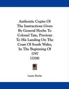 Authentic Copies of the Instructions Given by General Hoche to Colonel Tate, Previous to His Landing on the Coast of South Wales, in the Beginning of