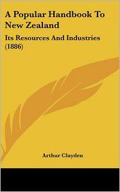 A Popular Handbook to New Zealand: Its Resources and Industries (1886) - Arthur Clayden