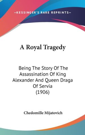 A Royal Tragedy: Being the Story of the Assassination of King Alexander and Queen Draga of Servia (1906)