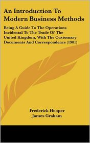 An Introduction to Modern Business Methods: Being a Guide to the Operations Incidental to the Trade of the United Kingdom, with the Customary Documen - Frederick Hooper, James Graham