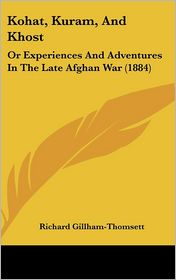 Kohat, Kuram, and Khost: Or Experiences and Adventures in the Late Afghan War (1884) - Richard Gillham-Thomsett