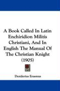 A Book Called in Latin Enchiridion Militis Christiani, and in English the Manual of the Christian Knight (1905)