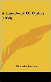 A Handbook Of Optics (1858) - Dionysius Lardner
