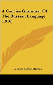 A Concise Grammar of the Russian Language (1916) - Leonard Arthur Magnus