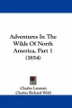 Adventures In The Wilds Of North America, Part 1 (1854) - Charles Lanman; Charles Richard Weld