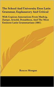 The School and University Eton Latin Grammar, Explanatory and Critical: With Copious Annotations from Madvig, Zumpt, Arnold, Donaldson, and the Most E