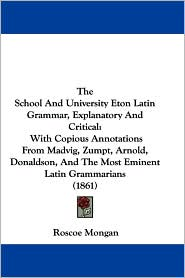 The School and University Eton Latin Grammar, Explanatory and Critical: With Copious Annotations from Madvig, Zumpt, Arnold, Donaldson, and the Most E - Roscoe Mongan