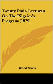 Twenty Plain Lectures on the Pilgrim's Progress (1879) - Robert Nourse
