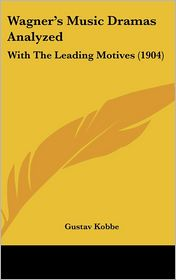 Wagner's Music Dramas Analyzed: With the Leading Motives (1904) - Gustav Kobbe