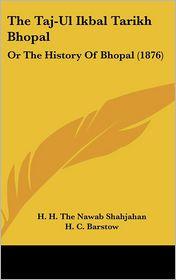 The Taj-UL Ikbal Tarikh Bhopal: Or the History of Bhopal (1876) - H.H. the Nawab Shahjahan, H.C. Barstow (Translator)