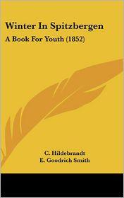 Winter in Spitzbergen: A Book for Youth (1852) - C. Hildebrandt, E. Goodrich Smith (Translator)