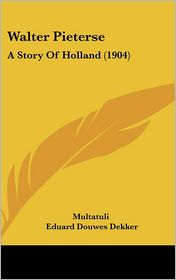Walter Pieterse: A Story of Holland (1904) - Multatuli, Eduard Douwes Dekker, Hubert Evans (Translator)