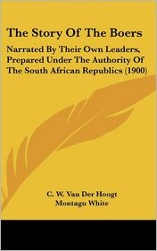 The Story of the Boers: Narrated by Their Own Leaders, Prepared Under the Authority of the South African Republics (1900) - C. W. Van Der Hoogt, Montagu White
