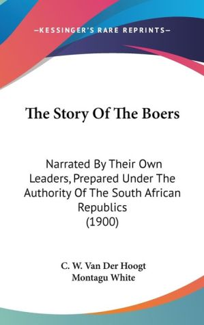 The Story of the Boers: Narrated by Their Own Leaders, Prepared Under the Authority of the South African Republics (1900)