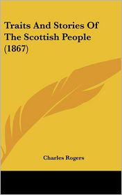 Traits and Stories of the Scottish People (1867) - Charles Rogers