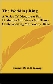 The Wedding Ring: A Series of Discourses for Husbands and Wives and Those Contemplating Matrimony (1896) - T. De Witt Talmage