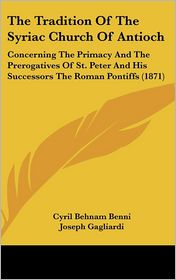 The Tradition of the Syriac Church of Antioch: Concerning the Primacy and the Prerogatives of St. Peter and His Successors the Roman Pontiffs (1871) - Cyril Behnam Benni, Joseph Gagliardi (Translator)