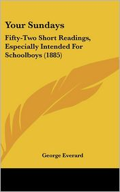 Your Sundays: Fifty-Two Short Readings, Especially Intended for Schoolboys (1885) - George Everard