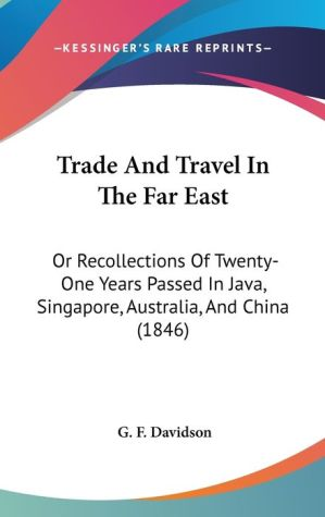 Trade and Travel in the Far East: Or Recollections of Twenty-One Years Passed in Java, Singapore, Australia, and China (1846) - G.F. Davidson