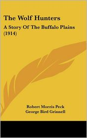 The Wolf Hunters: A Story of the Buffalo Plains (1914) - Robert Morris Peck, George Bird Grinnell (Editor)
