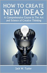 How to Create New Ideas: A Comprehensive Course in the Art and Science of Creative Thinking - Jack Taylor