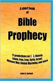 A Short Book of Bible Prophecy: 77 Predictions on USA, Russia, Islam, Iran, Iraq, Syria, Israel, Mideast War, Global Warming, More - John A. Sarkett