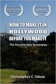 How to Make It in Hollywood Before You Make It: The Documentary Screenplay - Christopher C. Odom