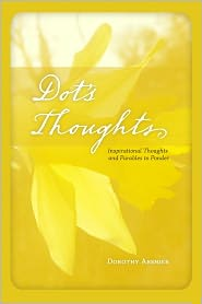 Dot's Thoughts: Inspirational Thoughts and Parables to Ponder - Dorothy Abshier