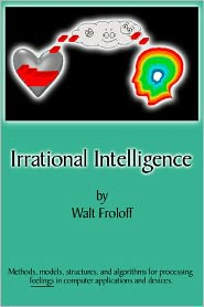 Irrational Intelligence: Methods, Models, Structures and Algorithms for Processing Feelings in Computer Applications - Walt Froloff