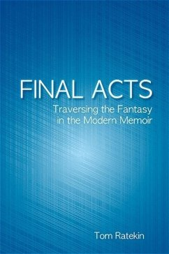 Final Acts: Traversing the Fantasy in the Modern Memoir - Ratekin, Tom