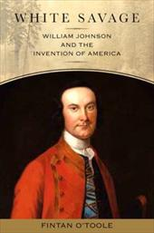 White Savage: William Johnson and the Invention of America - O'Toole, Fintan