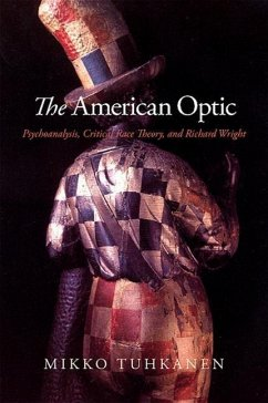 The American Optic: Psychoanalysis, Critical Race Theory, and Richard Wright - Tuhkanen, Mikko