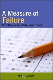 Measure of Failure, A: The Political Origins of Standardized Testing - Mark J. Garrison