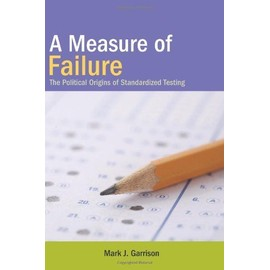 A Measure of Failure: The Political Origins of Standardized Testing - Mark J. Garrison