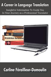 A Career in Language Translation: Insightful Information to Guide You in Your Journey as a Professional Translator - Frailleur-Dumoulin, Carline / Ferailleur-Dumoulin, Carline