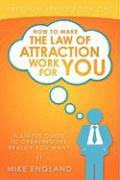 How to Make the Law of Attraction Work for You: A Simple Guide to Creating the Reality You Want