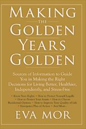 Making the Golden Years Golden: Resources and Sources of Information to Guide You in Making the Right Decisions for Living Better, - Mor, Eva
