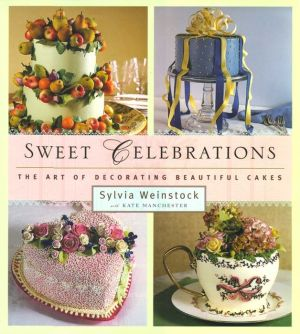Sweet Celebrations: The Art of Decorating Beautiful Cakes - Sylvia Weinstock, With Kate Manchester