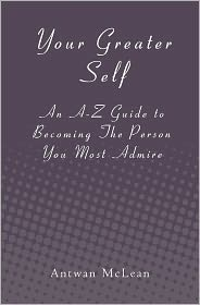Your Greater Self: An A-Z Guide to Becoming the Person You Most Admire - Antwan McLean