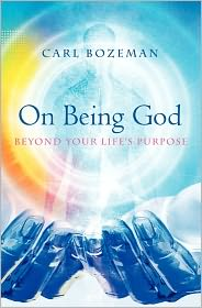 On Being God: Beyond Your Life's Purpose - Julie Whitman-Zai (Editor), Carl Bozeman