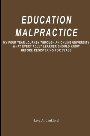 Education Malpractice: My Four Year Journey Through an Online University What Every Adult Learner Should Know Before Registering for Class - Lora Lankford
